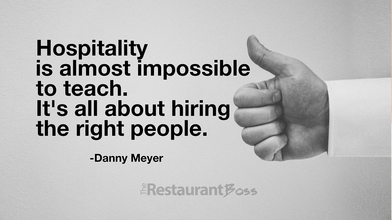 Hospitality is almost impossible to teach. It's all about hiring