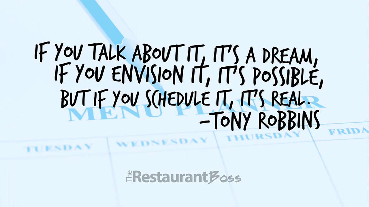 """""""If you talk about it, it's a dream, if you envision it, it's possible, but if you schedule it, it's real."""" – Tony Robbins"""