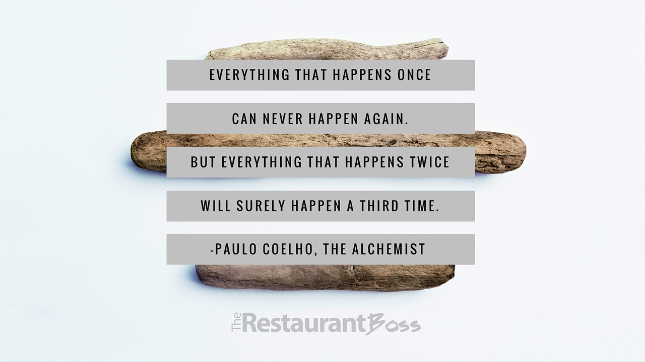 everything that happens once can never happen again but everything that happens once can never happen again but everything that happens twice will surely happen a third time paulo coelho the restaurant