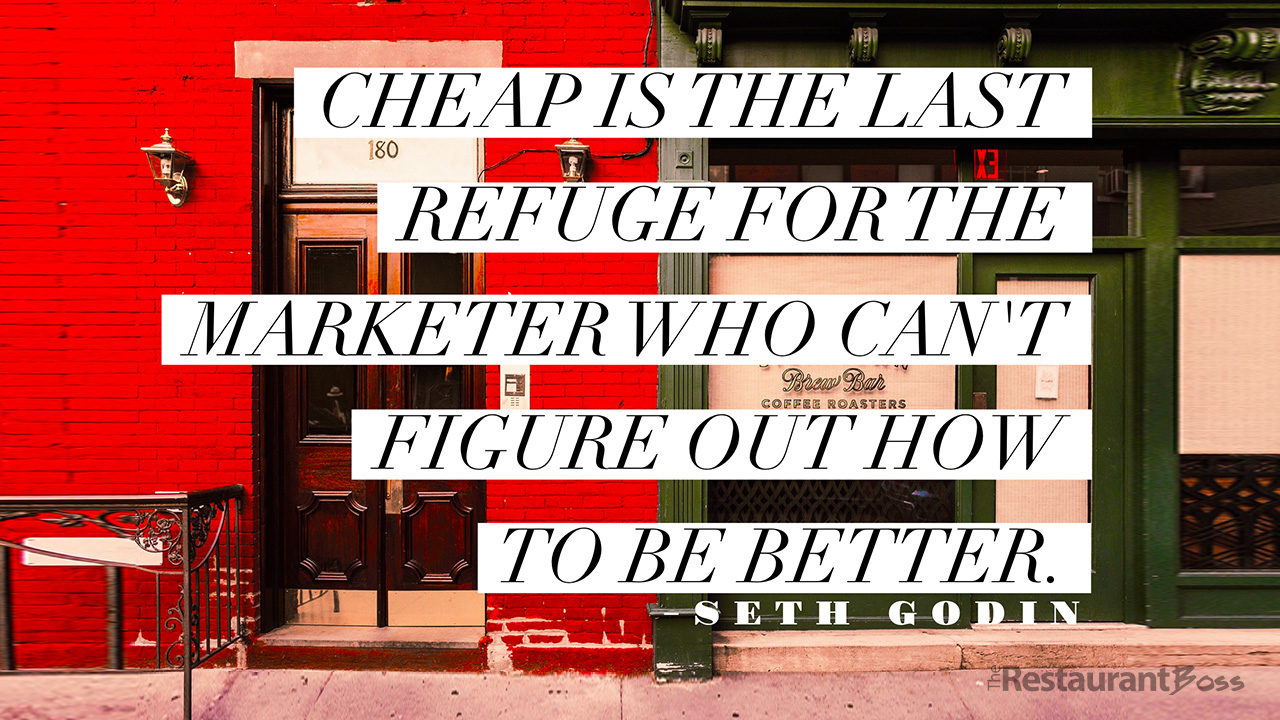 """Cheap is the last refuge for the marketer who can't figure out how to be better."" – Seth Godin"