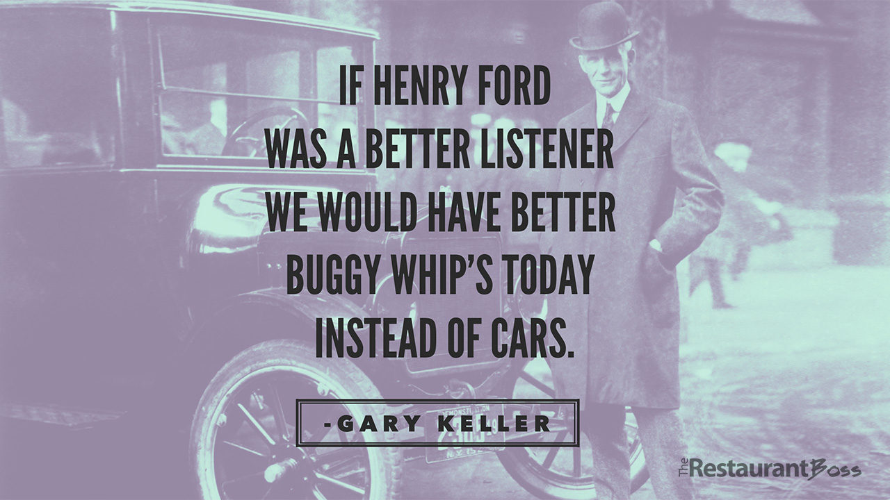 """""""If Henry Ford was a better listener we would have better Buggy whip's today instead of cars"""" Gary Keller"""