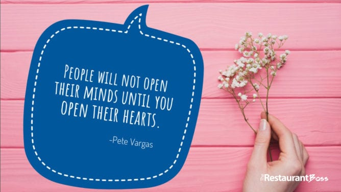 """People will not open their minds until you open their hearts."" Pete Vargas"