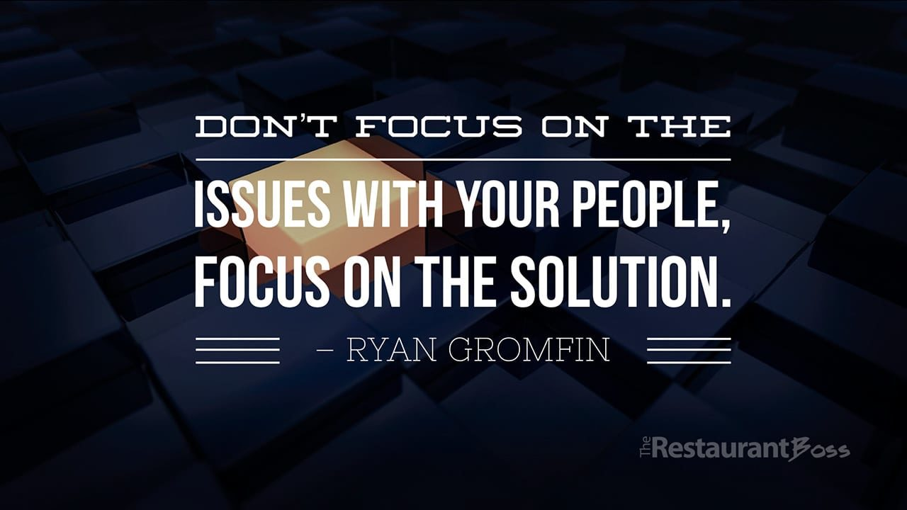"""Don't focus on the issues with your people, focus on the solution."" – Ryan Gromfin"