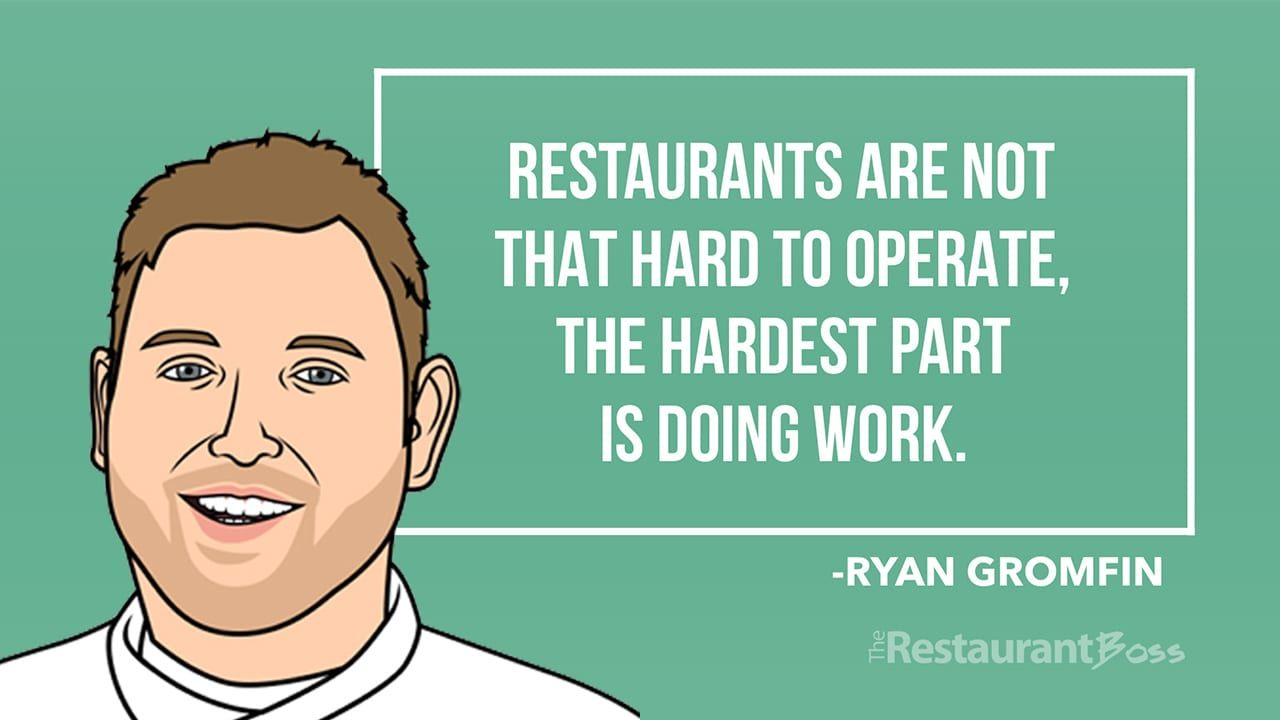 """Restaurants are not that hard to operate, the hardest part is doing work."" – Ryan Gromfin"