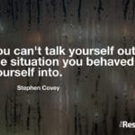 """You can't talk yourself out of the situation you behaved yourself into."" – Stephen Covey"