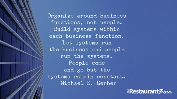 """""""Organize around business functions, not people. Build systems within each business function. Let systems run the business and people run the systems. People come and go but the systems remain constant."""" — Michael E. Gerber"""