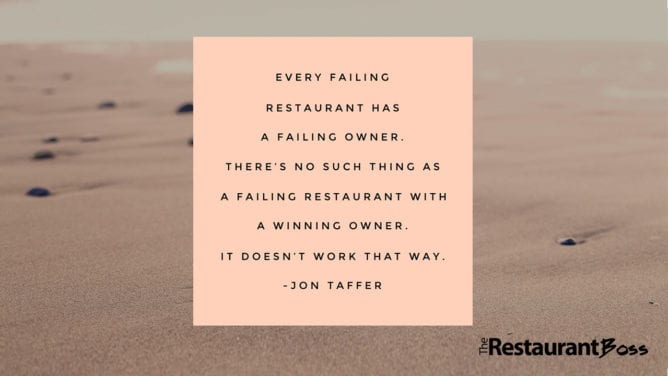 """""""Every failing restaurant has a failing owner. There's no such thing as a failing restaurant with a winning owner. It doesn't work that way."""" – Jon Taffer"""