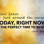 """Since later is just around the corner, today, right now, is the perfect time to begin."" – Seth Godin"