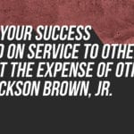 """Earn your success based on service to others, not at the expense of others."" -H. Jackson Brown, Jr."