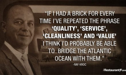 """If I had a brick for every time I've repeated the phrase QUALITY, SERVICE, CLEANLINESS and VALUE. I think I'd probably be able to bridge the Atlantic ocean with them."" -Ray Kroc"