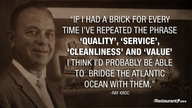 """""""If I had a brick for every time I've repeated the phrase QUALITY, SERVICE, CLEANLINESS and VALUE. I think I'd probably be able to bridge the Atlantic ocean with them."""" -Ray Kroc"""