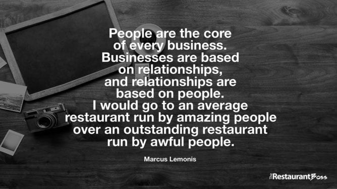 """""""People are the core of every business. Businesses are based on relationships, and relationships are based on people. I would go to an average restaurant run by amazing people over an outstanding restaurant run by awful people."""" – Marcus Lemonis"""