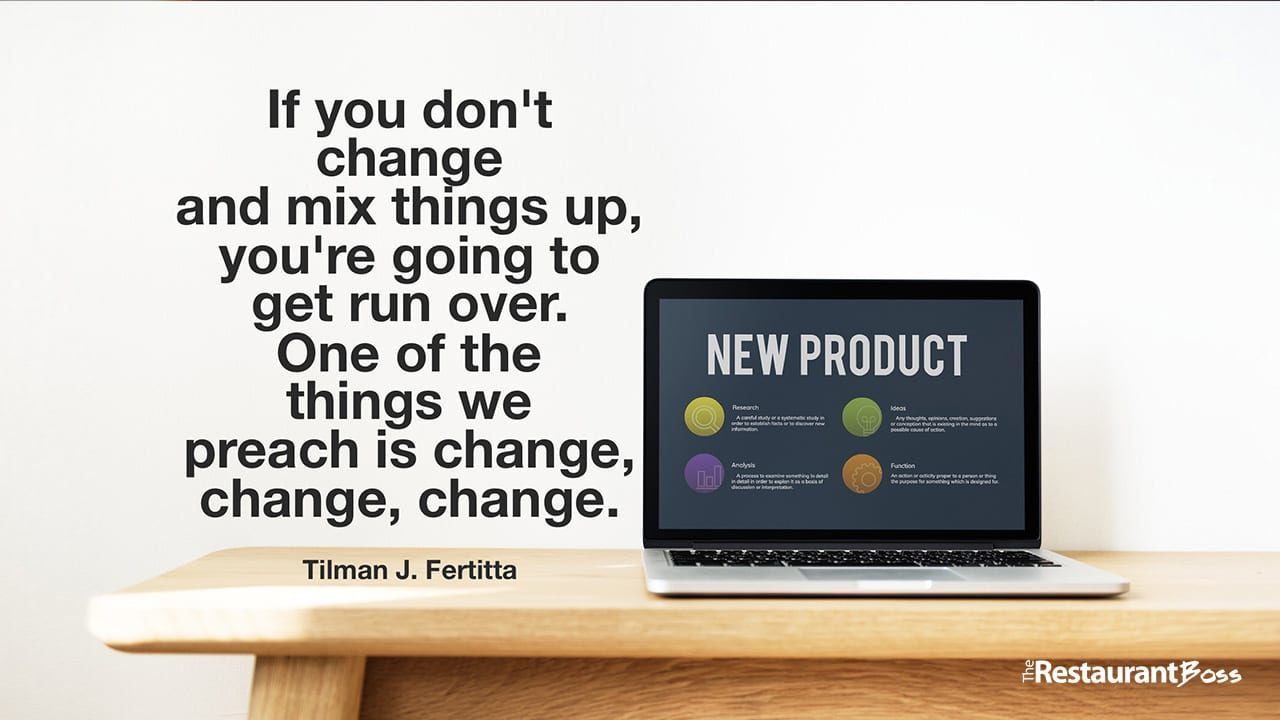 """If you don't change and mix things up, you're going to get run over. One of the things we preach is change, change, change."" – Tilman J. Fertitta"
