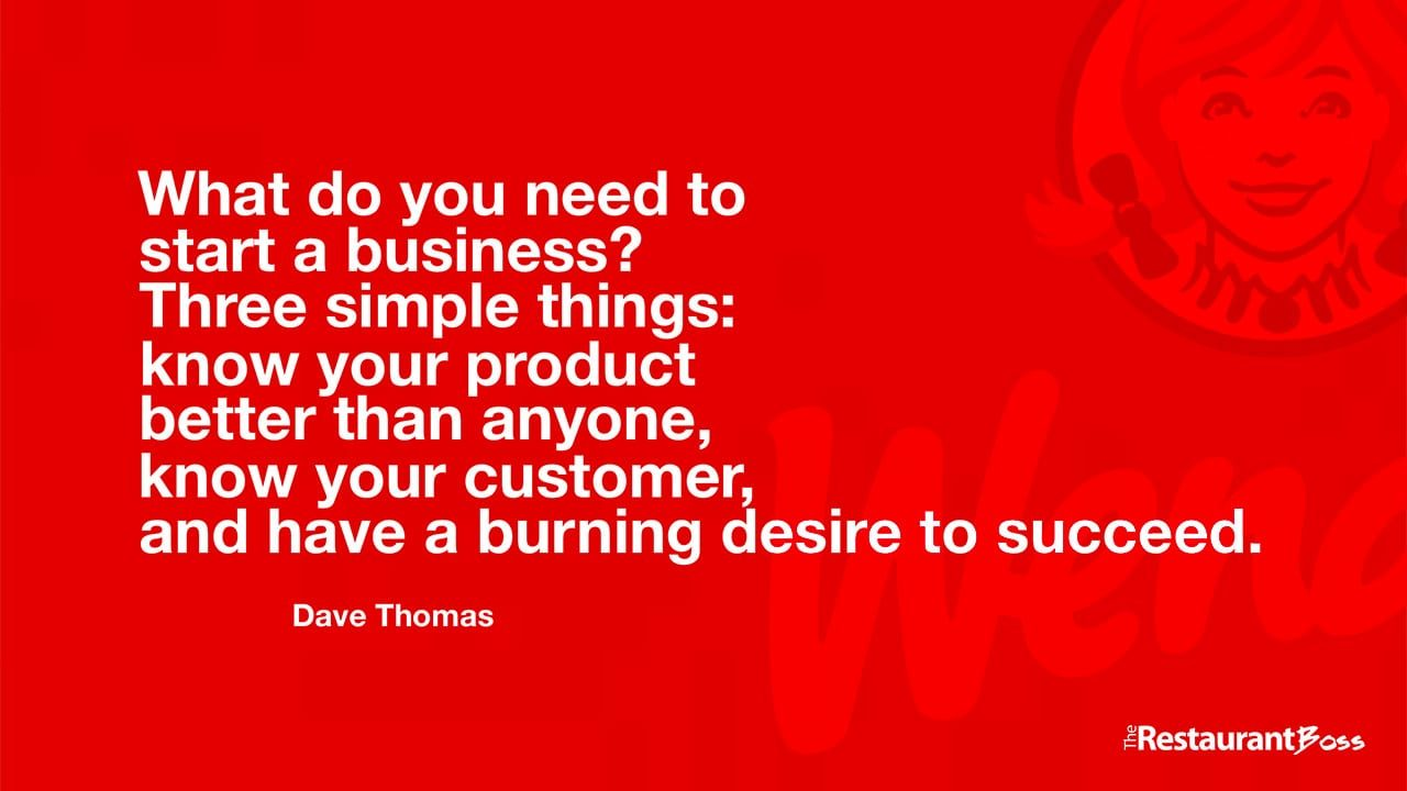 """What do you need to start a business? Three simple things: know your product better than anyone, know your customer, and have a burning desire to succeed."" – Dave Thomas"