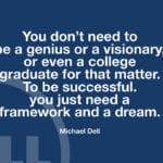 """You don't need to be a genius or a visionary, or even a college graduate for that matter. To be successful. you just need a framework and a dream."" – Michael Dell"