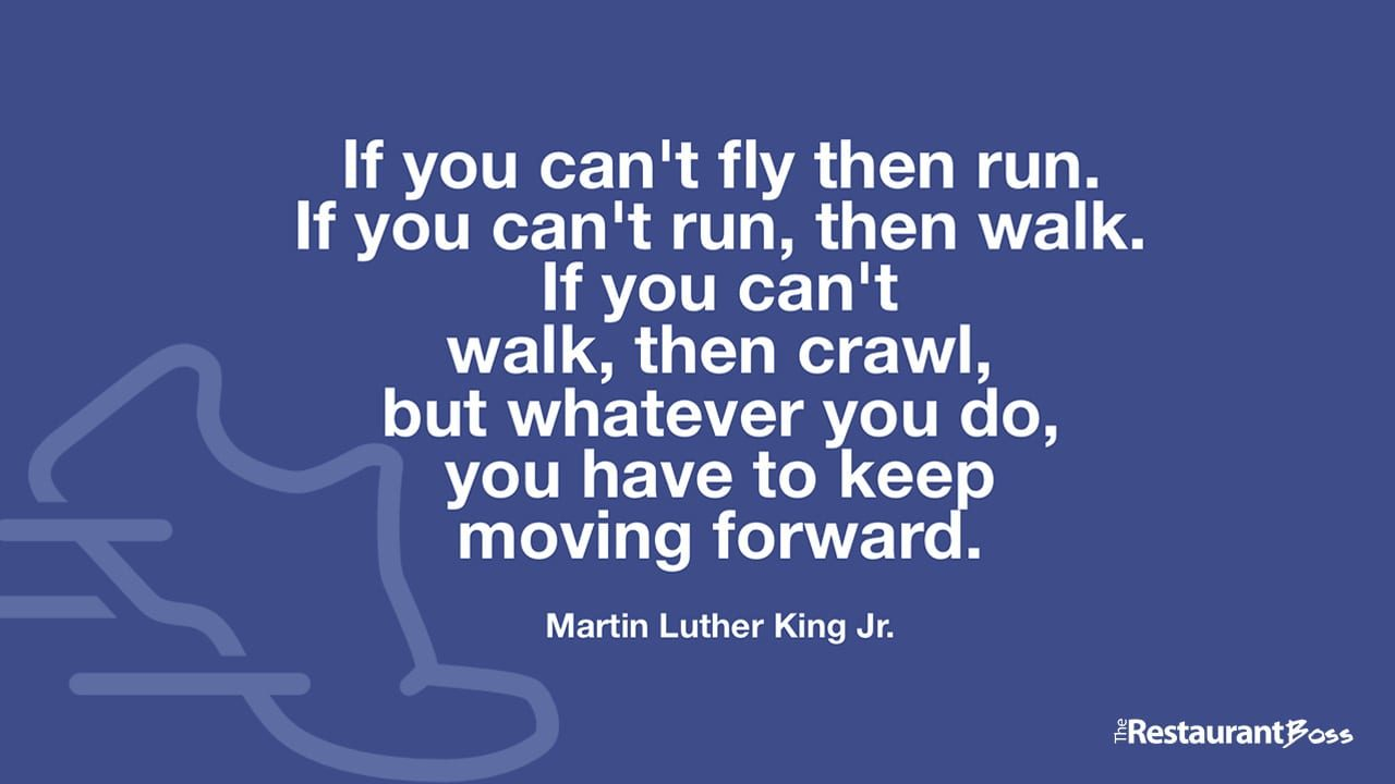 """If you can't fly then run. If you can't run, then walk. If you can't walk, then crawl, but whatever you do, you have to keep moving forward."" – Martin Luther King Jr."