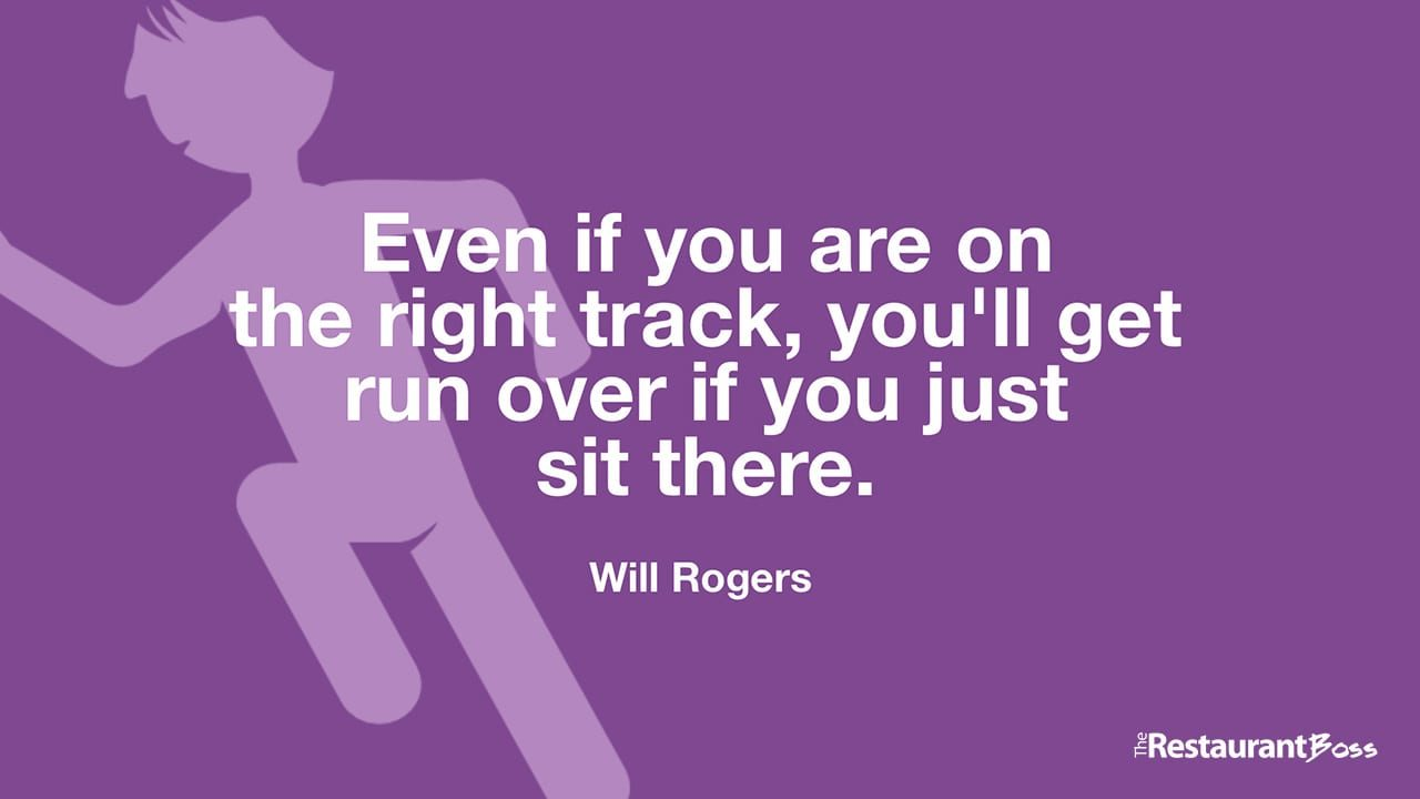 """Even if you are on the right track, you'll get run over if you just sit there."" – Will Rogers"