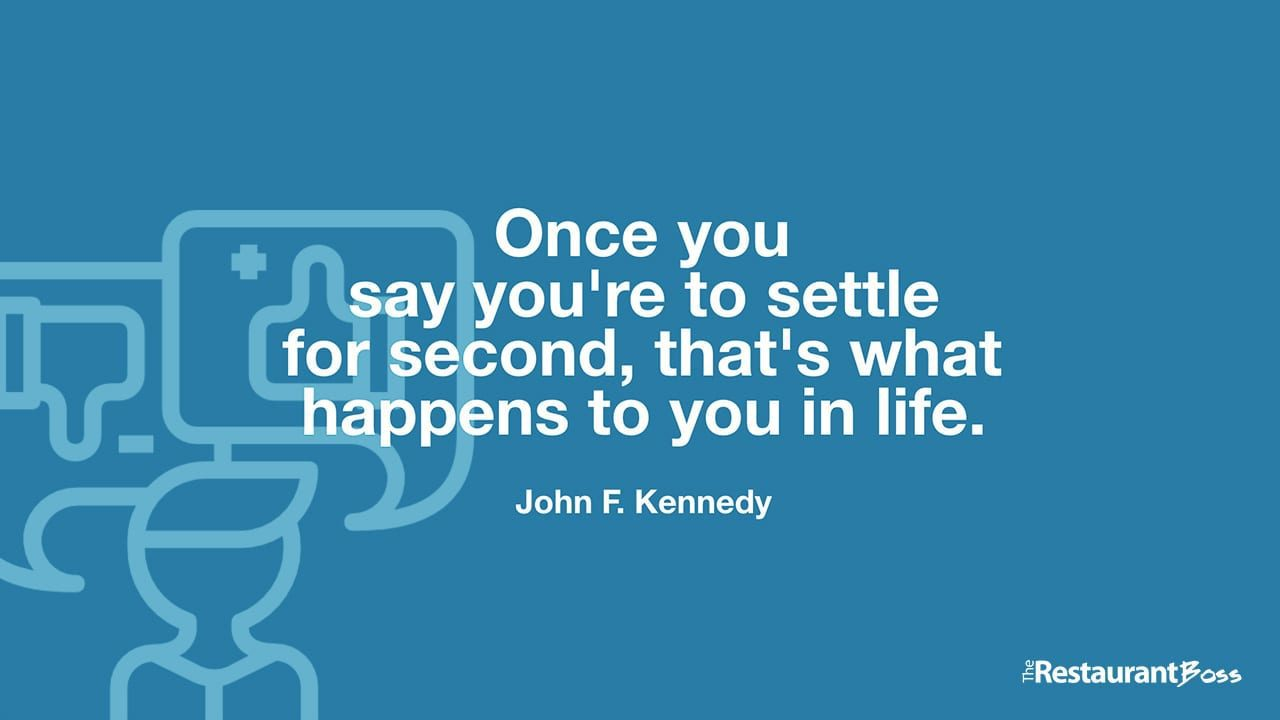 """Once you say you're to settle for second, that's what happens to you in life."" – John F. Kennedy"