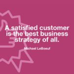 """A satisfied customer is the best business strategy of all."" -Michael LeBoeuf"