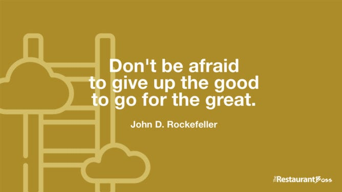 """Don't be afraid to give up the good to go for the great."" – John D. Rockefeller"